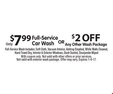 $2 OFF Any Other Wash Package. Only $7.99 Full-Service Car Wash.  Full-Service Wash Includes: Soft Cloth, Vacuum Interior, Ashtray Emptied, White Walls Cleaned, Hand Towel Dry, Interior & Exterior Windows, Dash Dusted, Doorjambs Wiped. With coupon only. Not valid with other offers or prior services.Not valid with exterior wash package. Offer may vary. Expires 1-6-17.