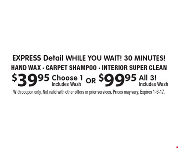 $39.95 $99.95 EXPRESS Detail While You wait! 30 minutes! Choose 1 Includes Wash All 3! Includes Wash . Hand Wax - Carpet Shampoo - Interior Super Clean. With coupon only. Not valid with other offers or prior services. Prices may vary. Expires 1-6-17.