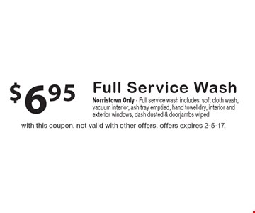 $6.95 full service wash. Norristown only. Full service wash includes: soft cloth wash, vacuum interior, ash tray emptied, hand towel dry, interior andexterior windows, dash dusted & doorjambs wiped. with this coupon. not valid with other offers. offers expires 2-5-17.