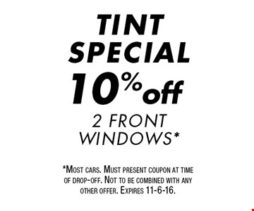 TINT SPECIAL 10% off 2 Front Windows*. *Most cars. Must present coupon at time of drop-off. Not to be combined with any other offer. Expires 11-6-16.