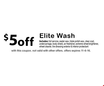 $5off Elite Wash Includes: full service, sealer wax, triple polish wax, clear coat, undercarriage, body shield, air freshener, extreme wheel brightener,wheel cleaner, tire dressing exterior & interior protectant. with this coupon. not valid with other offers. offers expires 11-6-16.