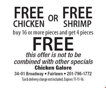 Free chicken or shrimp. Buy 16 or more pieces and get 4 pieces FREE. This offer is not to be combined with other specials. Tax & delivery charge not included. Expires 11-11-16.