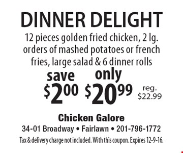DINNER DELIGHT 12 pieces golden fried chicken, 2 lg. orders of mashed potatoes or french fries, large salad & 6 dinner rolls only $20.99. Save $2.00. Tax & delivery charge not included. With this coupon. Expires 12-9-16.