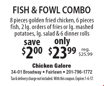 FISH & FOWL COMBO only $23.99. 8 pieces golden fried chicken, 6 pieces fish, 2 lg. orders of fries or lg. mashed potatoes, lg. salad & 6 dinner rolls. Save $2.00. Reg. $25.99. Tax & delivery charge not included. With this coupon. Expires 1-6-17.