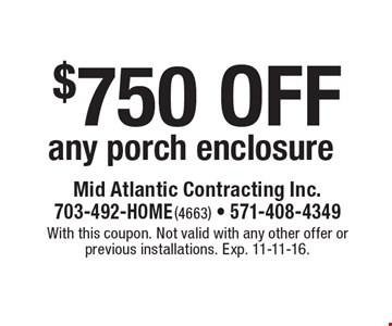 $750 off any porch enclosure. With this coupon. Not valid with any other offer or previous installations. Exp. 11-11-16.