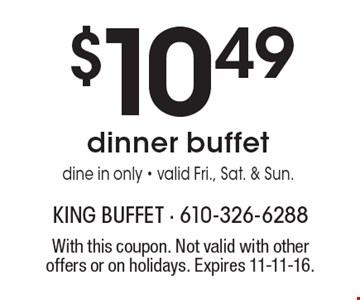 $10.49 dinner buffet. Dine in only. Valid Fri., Sat. & Sun. With this coupon. Not valid with other offers or on holidays. Expires 11-11-16.