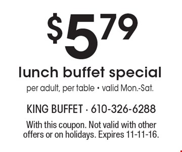 $5.79 lunch buffet special per adult, per table. Valid Mon.-Sat. With this coupon. Not valid with other offers or on holidays. Expires 11-11-16.