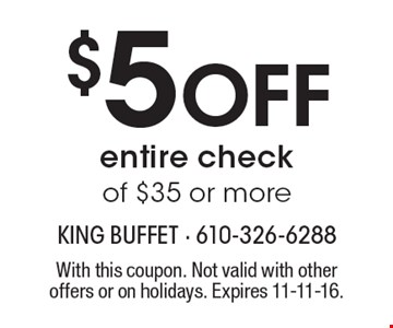 $5 Off entire check of $35 or more. With this coupon. Not valid with other offers or on holidays. Expires 11-11-16.