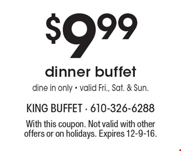 $9.99 dinner buffet. Dine in only - valid Fri., Sat. & Sun. With this coupon. Not valid with other offers or on holidays. Expires 12-9-16.