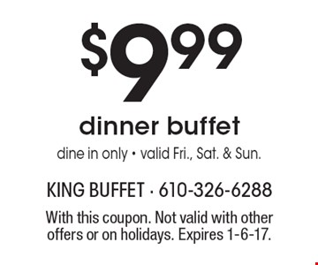 $9.99 dinner buffet dine in only - valid Fri., Sat. & Sun. With this coupon. Not valid with other offers or on holidays. Expires 1-6-17.