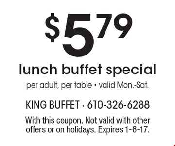 $5.79 lunch buffet special per adult, per table - valid Mon.-Sat. With this coupon. Not valid with other offers or on holidays. Expires 1-6-17.