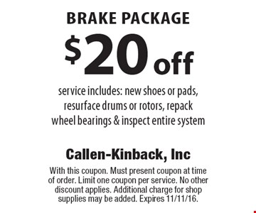 $20 off brake package service includes: new shoes or pads, resurface drums or rotors, repackwheel bearings & inspect entire system. With this coupon. Must present coupon at time of order. Limit one coupon per service. No other discount applies. Additional charge for shop supplies may be added. Expires 11/11/16.