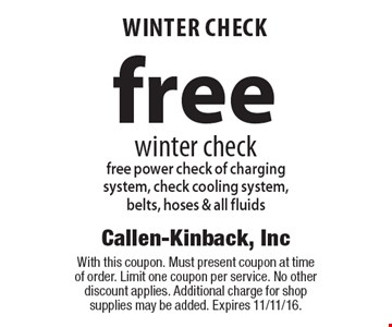 free WINTER CHECK winter checkfree power check of charging system, check cooling system, belts, hoses & all fluids. With this coupon. Must present coupon at time of order. Limit one coupon per service. No other discount applies. Additional charge for shop supplies may be added. Expires 11/11/16.