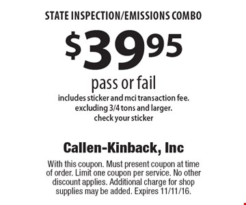 $39.95 state inspection/emissions combo pass or fail includes sticker and mci transaction fee.excluding 3/4 tons and larger. check your sticker. With this coupon. Must present coupon at time of order. Limit one coupon per service. No other discount applies. Additional charge for shop supplies may be added. Expires 11/11/16.