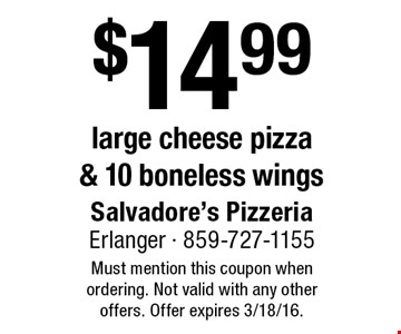$14.99 large cheese pizza & 10 boneless wings. Must mention this coupon when ordering. Not valid with any other offers. Offer expires 3/18/16.