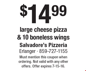 $14.99 large cheese pizza & 10 boneless wings. Must mention this coupon when ordering. Not valid with any other offers. Offer expires 7-15-16.