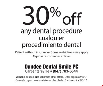 30% off any dental procedure (cualquier procedimiento dental). Patient without insurance. Some restrictions may apply (Algunas restricciones aplican). With this coupon. Not valid with other offers. Offer expires 2/3/17. Con este cupon. No es valido con otra oferta. Oferta expira 2/3/17.