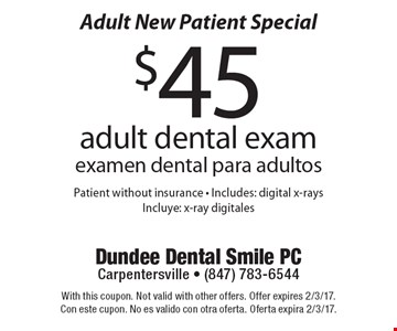Adult New Patient Special! $45 adult dental exam (examen dental para adultos). Patient without insurance. Includes: digital x-rays (Incluye: x-ray digitales). With this coupon. Not valid with other offers. Offer expires 2/3/17. Con este cupon. No es valido con otra oferta. Oferta expira 2/3/17.
