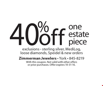 40% off one estate piece exclusions - sterling silver, MediLog,loose diamonds, Speidel & new orders. With this coupon. Not valid with other offersor prior purchases. Offer expires 10-31-16.