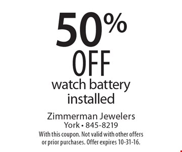 50% off watch battery installed. With this coupon. Not valid with other offers or prior purchases. Offer expires 10-31-16.