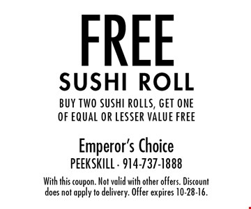 FREE sushi roll. Buy two sushi rolls, get one of equal or lesser value free. With this coupon. Not valid with other offers. Discount does not apply to delivery. Offer expires 10-28-16.