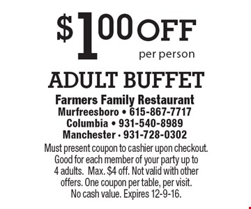 $1 off adult buffet per person. Must present coupon to cashier upon checkout. Good for each member of your party up to 4 adults.Max. $4 off. Not valid with other offers. One coupon per table, per visit. No cash value. Expires 12-9-16.