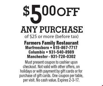 $5 off any purchase of $25 or more (before tax). Must present coupon to cashier upon checkout. Not valid with other offers, on holidays or with payment by gift cards or for purchase of gift cards. One coupon per table, per visit. No cash value. Expires 2-3-17.