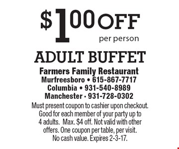 $1 off adult buffet per person. Must present coupon to cashier upon checkout. Good for each member of your party up to 4 adults. Max. $4 off. Not valid with other offers. One coupon per table, per visit. No cash value. Expires 2-3-17.