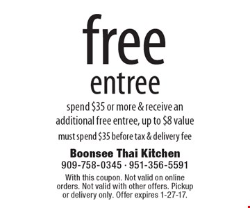 Free entree. Spend $35 or more & receive an additional free entree, up to $8 value. Must spend $35 before tax & delivery fee. With this coupon. Not valid on online orders. Not valid with other offers. Pickup or delivery only. Offer expires 1-27-17.