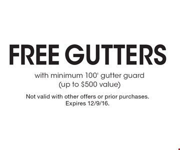 Free gutters with minimum 100' gutter guard(up to $500 value). Not valid with other offers or prior purchases. Expires 12/9/16.