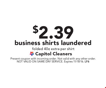 $2.39 business shirts laundered. Folded 40¢ extra per shirt. Present coupon with incoming order. Not valid with any other order. NOT VALID ON SAME DAY SERVICE. Expires 11/18/16. LF6