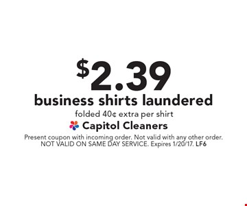$2.39 business shirts laundered folded 40¢ extra per shirt. Present coupon with incoming order. Not valid with any other order. NOT VALID ON SAME DAY SERVICE. Expires 1/20/17. LF6
