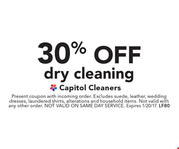30% off dry cleaning. Present coupon with incoming order. Excludes suede, leather, wedding dresses, laundered shirts, alterations and household items. Not valid with any other order. NOT VALID ON SAME DAY SERVICE. Expires 1/20/17. LF80