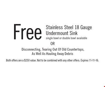Free Stainless Steel 18 Gauge Undermount Sink – single bowl or double bowl available. Disconnecting, Tearing Out Of Old Countertops, As Well As Hauling Away Debris. Both offers are a $250 value. Not to be combined with any other offers. Expires 11-11-16.