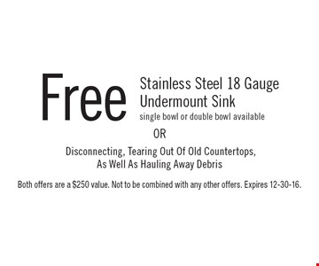 Free Stainless Steel 18 Gauge Undermount Sink single bowl or double bowl available. Disconnecting, Tearing Out Of Old Countertops, As Well As Hauling Away Debris. Both offers are a $250 value. Not to be combined with any other offers. Expires 12-30-16.