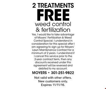 free 2 treatmentsweed control & fertilization Yes, I would like to take advantage of Moyers' Fertilization & Weed Control Special. I understand in consideration for this special offer I am agreeing to sign up for Moyers' Lawn Maintenance Contract for a minimum of 2 years. I understand if I cancel this service prior to the 2-year contract term, then any discounts received under this agreement will be reversed and debited to my account. Not valid with other offers. New customers only. Expires 11/11/16.