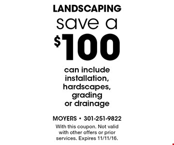 save a $100 landscaping can include installation, hardscapes, grading or drainage. With this coupon. Not valid with other offers or prior services. Expires 11/11/16.
