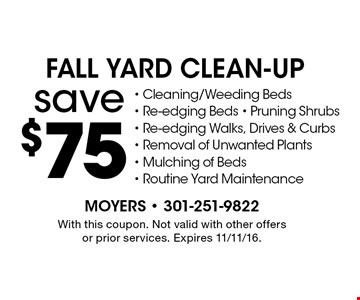 save $75 fall Yard Clean-Up - Cleaning/Weeding Beds - Re-edging Beds - Pruning Shrubs - Re-edging Walks, Drives & Curbs - Removal of Unwanted Plants - Mulching of Beds - Routine Yard Maintenance. With this coupon. Not valid with other offers or prior services. Expires 11/11/16.