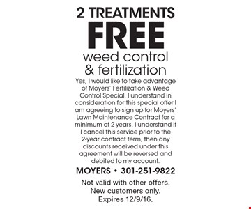 2 free treatments of weed control & fertilization. Yes, I would like to take advantage of Moyers' Fertilization & Weed Control Special. I understand in consideration for this special offer I am agreeing to sign up for Moyers' Lawn Maintenance Contract for a minimum of 2 years. I understand if I cancel this service prior to the 2-year contract term, then any discounts received under this agreement will be reversed and debited to my account. Not valid with other offers.New customers only. Expires 12/9/16.