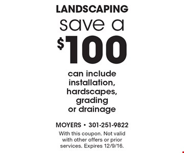 Save $100 on landscaping. Can include installation, hardscapes, grading or drainage. With this coupon. Not valid with other offers or prior services. Expires 12/9/16.