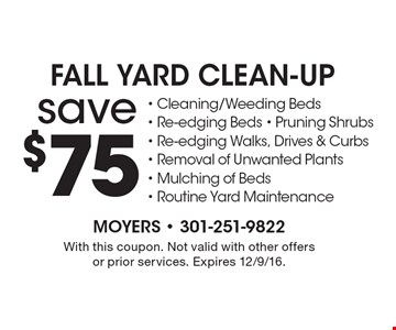 Save $75 on fall yard clean-up - Cleaning/Weeding Beds - Re-edging Beds - Pruning Shrubs- Re-edging Walks, Drives & Curbs - Removal of Unwanted Plants- Mulching of Beds- Routine Yard Maintenance. With this coupon. Not valid with other offers or prior services. Expires 12/9/16.