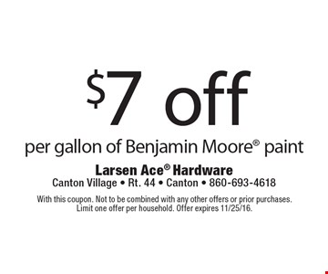 $7 off per gallon of Benjamin Moore paint. With this coupon. Not to be combined with any other offers or prior purchases. Limit one offer per household. Offer expires 11/25/16.