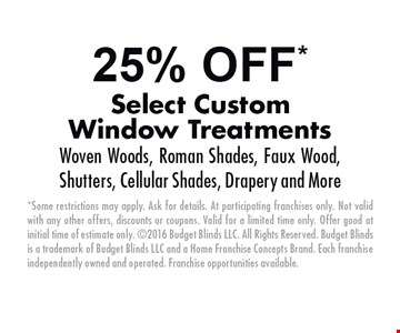 25% OFF* Select Custom Window Treatments. Woven Woods, Roman Shades, Faux Wood, Shutters, Cellular Shades, Drapery and More. *Some restrictions may apply. Ask for details. At participating franchises only. Not valid with any other offers, discounts or coupons. Valid for a limited time only. Offer good at initial time of estimate only. 2016 Budget Blinds LLC. All Rights Reserved. Budget Blinds is a trademark of Budget Blinds LLC and a Home Franchise Concepts Brand. Each franchise independently owned and operated. Franchise opportunities available.