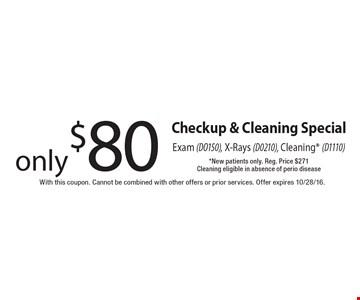 Checkup & Cleaning Special only $80 Exam (DO150), X-Rays (D0210), Cleaning* (D1110)*New patients only. Reg. Price $271 Cleaning eligible in absence of perio disease. With this coupon. Cannot be combined with other offers or prior services. Offer expires 10/28/16.