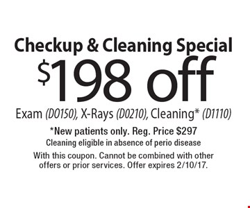 Checkup & Cleaning Special! $198 off Exam (DO150), X-Rays (D0210), Cleaning* (D1110)* New patients only. Reg. Price $29.7 Cleaning eligible in absence of perio disease. With this coupon. Cannot be combined with other offers or prior services. Offer expires 2/10/17.