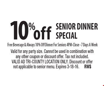 10%off senior dinner special Free Beverage & Always 10% Off Dinner For Seniors 4PM-Close - 7 Days A Week. Valid for any party size. Cannot be used in combination with any other coupon or discount offer. Tax not included. VALID AD TRI-COUNTY LOCATION ONLY. Discount or offer not applicable to senior menu. Expires 3-18-16.RW$