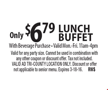 Only $6.79 lunchbuffet With Beverage Purchase • Valid Mon.-Fri. 11am-4pm. Valid for any party size. Cannot be used in combination with any other coupon or discount offer. Tax not included. VALID AD TRI-COUNTY LOCATION ONLY. Discount or offer not applicable to senior menu. Expires 3-18-16.RW$