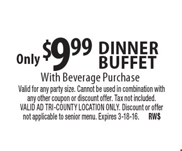 Only $9.99 Dinnerbuffet With Beverage Purchase. Valid for any party size. Cannot be used in combination with any other coupon or discount offer. Tax not included. VALID AD TRI-COUNTY LOCATION ONLY. Discount or offer not applicable to senior menu. Expires 3-18-16.RW$