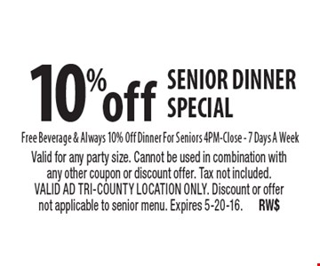 10% off senior dinner special. Free Beverage & Always 10% Off Dinner For Seniors 4PM-Close - 7 Days A Week. Valid for any party size. Cannot be used in combination with any other coupon or discount offer. Tax not included. VALID AD TRI-COUNTY LOCATION ONLY. Discount or offer not applicable to senior menu. Expires 5-20-16. RW$