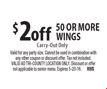 $2 off 50 or more wings. Carry-Out Only. Valid for any party size. Cannot be used in combination with any other coupon or discount offer. Tax not included. VALID AD TRI-COUNTY LOCATION ONLY. Discount or offer not applicable to senior menu. Expires 5-20-16. RW$